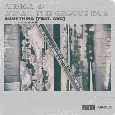 Airglo & Stash The Groove Bug - Something (Ft. CXC)